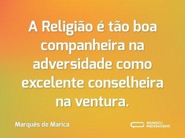 A Religião é tão boa companheira na adversidade como excelente conselheira na ventura.