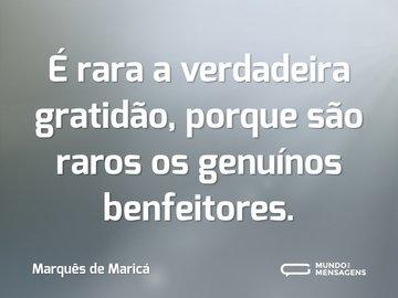 É rara a verdadeira gratidão, porque são raros os genuínos benfeitores.