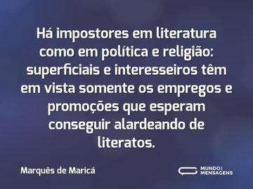 Há impostores em literatura como em política e religião: superficiais e interesseiros têm em vista somente os empregos e promoções que esperam conseguir alardeando de literatos.