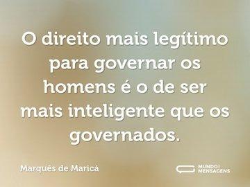 O direito mais legítimo para governar os homens é o de ser mais inteligente que os governados.