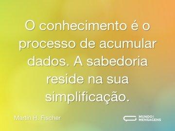 O conhecimento é o processo de acumular dados. A sabedoria reside na sua simplificação.