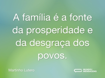 A família é a fonte da prosperidade e da desgraça dos povos.