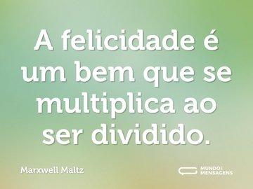 A felicidade é um bem que se multiplica ao ser dividido.