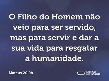O Filho do Homem não veio para ser servido, mas para servir e dar a sua vida para resgatar a humanidade.