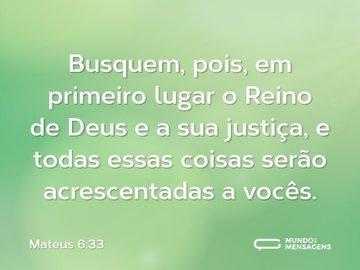 Busquem, pois, em primeiro lugar o Reino de Deus e a sua justiça, e todas essas coisas serão acrescentadas a vocês.