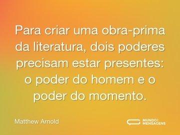 Para criar uma obra-prima da literatura, dois poderes precisam estar presentes: o poder do homem e o poder do momento.
