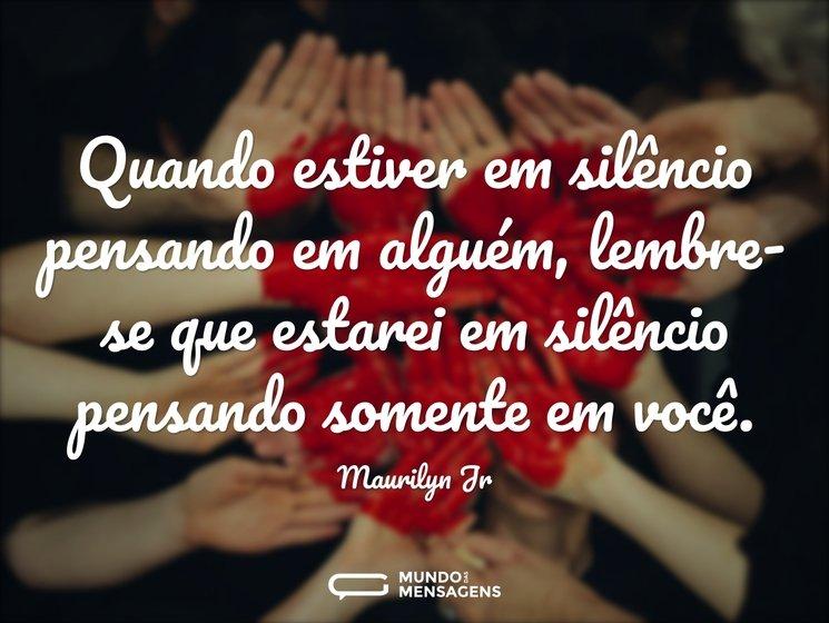 Quando estiver em silêncio pensando em alguém, lembre-se que estarei em silêncio pensando somente em você.