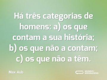 Há três categorias de homens: a) os que contam a sua história; b) os que não a contam; c) os que não a têm.