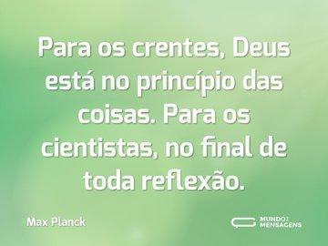 Para os crentes, Deus está no princípio das coisas. Para os cientistas, no final de toda reflexão.
