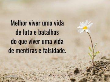 Melhor viver uma vida de luta e batalhas do que viver uma vida de mentiras e falsidade.