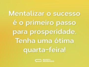 Mentalizar o sucesso é o primeiro passo para prosperidade. Tenha uma ótima quarta-feira!