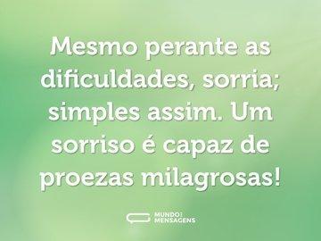 Mesmo perante as dificuldades, sorria; simples assim. Um sorriso é capaz de proezas milagrosas!