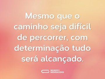 Mesmo que o caminho seja difícil de percorrer, com determinação tudo será alcançado.