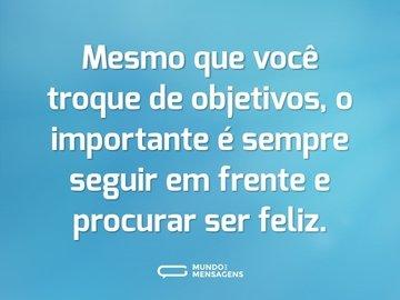 Mesmo que você troque de objetivos, o importante é sempre seguir em frente e procurar ser feliz.