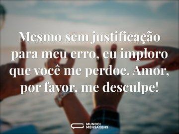 Mesmo sem justificação para meu erro, eu imploro que você me perdoe. Amor, por favor, me desculpe!
