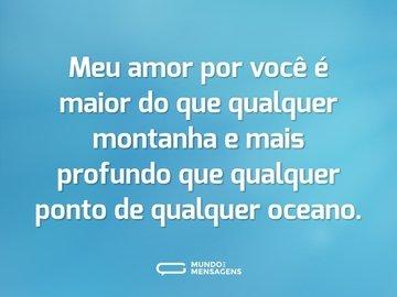 Meu amor por você é maior do que qualquer montanha e mais profundo que qualquer ponto de qualquer oceano.