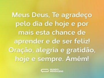 Meus Deus, Te agradeço pelo dia de hoje e por mais esta chance de aprender e de ser feliz! Oração, alegria e gratidão, hoje e sempre. Amém!