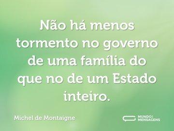 Não há menos tormento no governo de uma família do que no de um Estado inteiro.