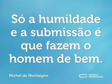 Só a humildade e a submissão é que fazem o homem de bem.