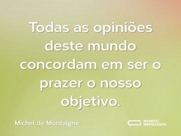 Todas as opiniões deste mundo concordam em ser o prazer o nosso objetivo.