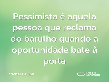 Pessimista é aquela pessoa que reclama do barulho quando a oportunidade bate à porta