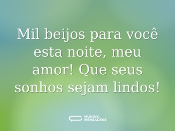 Mil beijos para você esta noite, meu amor! Que seus sonhos sejam lindos!