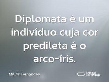 Diplomata é um indivíduo cuja cor predileta é o arco-íris.