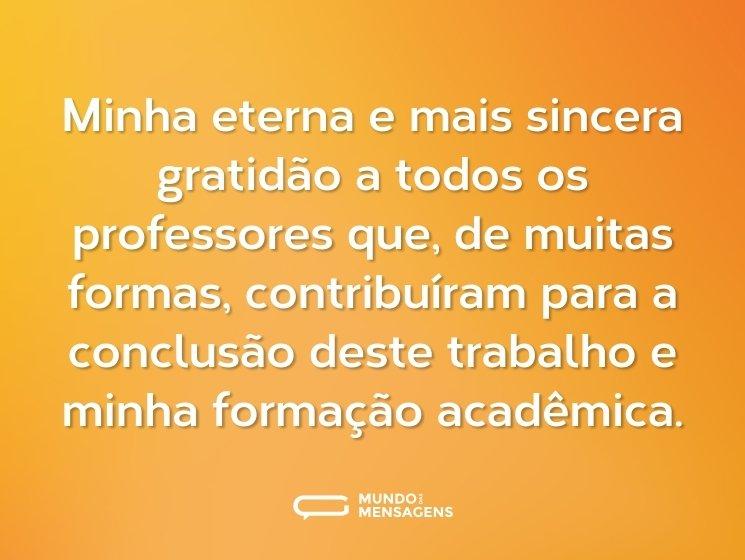 Minha eterna e mais sincera gratidão a todos os professores que, de muitas formas, contribuíram para a conclusão deste trabalho e minha formação acadêmica.