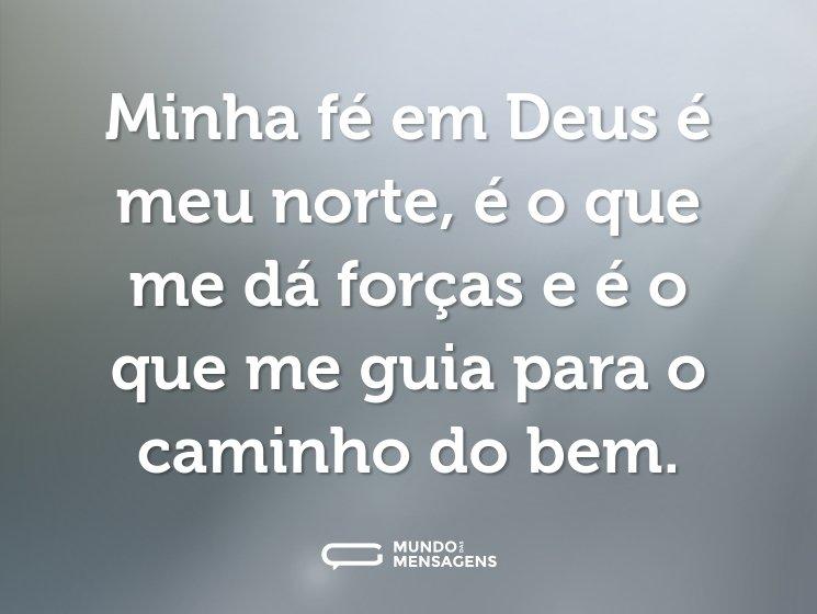 Minha fé em Deus é meu norte, é o que me dá forças e é o que me guia para o caminho do bem.