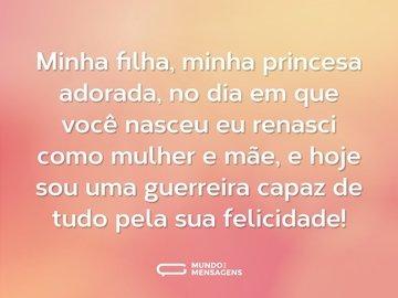 Minha filha, minha princesa adorada, no dia em que você nasceu eu renasci como mulher e mãe, e hoje sou uma guerreira capaz de tudo pela sua felicidade!