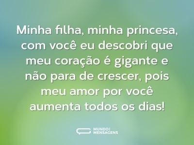 Minha filha, minha princesa, com você eu descobri que meu coração é gigante e não para de crescer, pois meu amor por você aumenta todos os dias!