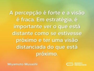 A percepção é forte e a visão é fraca. Em estratégia, é importante ver o que está distante como se estivesse próximo e ter uma visão distanciada do que está próximo.