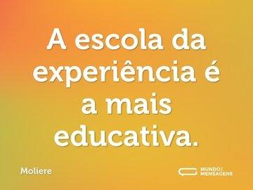 A escola da experiência é a mais educativa.