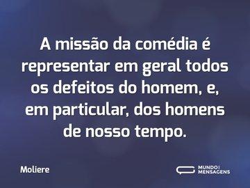 A missão da comédia é representar em geral todos os defeitos do homem, e, em particular, dos homens de nosso tempo.