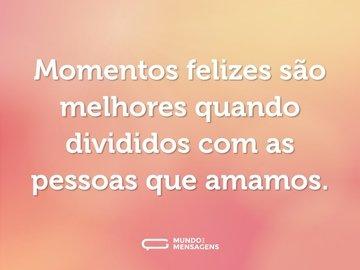 Momentos felizes são melhores quando divididos com as pessoas que amamos.