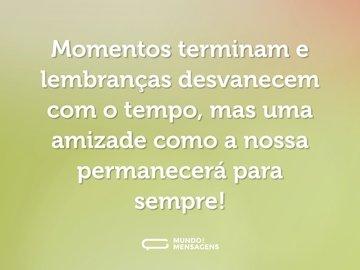 Momentos terminam e lembranças desvanecem com o tempo, mas uma amizade como a nossa permanecerá para sempre!