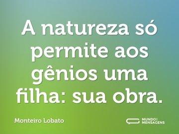 A natureza só permite aos gênios uma filha: sua obra.
