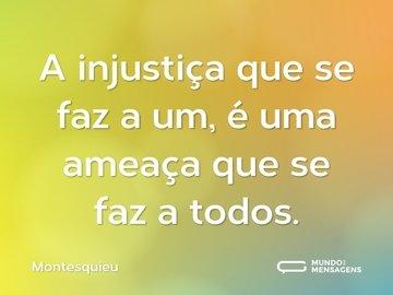 A injustiça que se faz a um, é uma ameaça que se faz a todos.