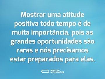 Mostrar uma atitude positiva todo tempo é de muita importância, pois as grandes oportunidades são raras e nós precisamos estar preparados para elas.