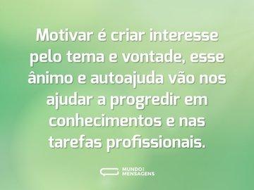 Motivar é criar interesse pelo tema e vontade, esse ânimo e autoajuda vão nos ajudar a progredir em conhecimentos e nas tarefas profissionais.