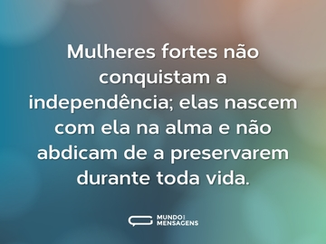 Mulheres fortes não conquistam a independência; elas nascem com ela na alma e não abdicam de a preservarem durante toda vida.