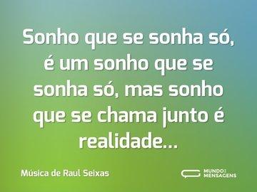 Sonho que se sonha só, é um sonho que se sonha só, mas sonho que se chama junto é realidade...