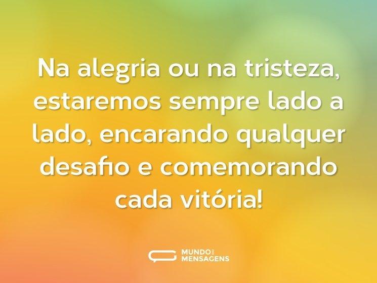 Na alegria ou na tristeza, estaremos sempre lado a lado, encarando qualquer desafio e comemorando cada vitória!