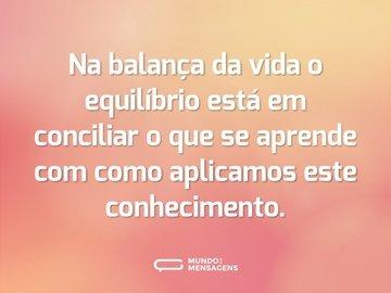 Na balança da vida o equilíbrio está em conciliar o que se aprende com como aplicamos este conhecimento.