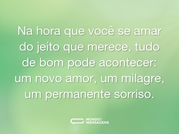 Na hora que você se amar do jeito que merece, tudo de bom pode acontecer: um novo amor, um milagre, um permanente sorriso.