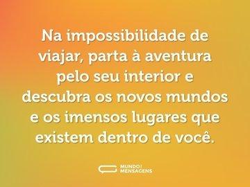Na impossibilidade de viajar, parta à aventura pelo seu interior e descubra os novos mundos e os imensos lugares que existem dentro de você.