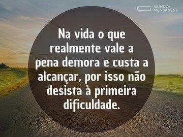 Na vida o que realmente vale a pena demora e custa a alcançar, por isso não desista à primeira dificuldade.