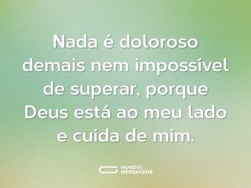 Nada é doloroso demais nem impossível de superar, porque Deus está ao meu lado e cuida de mim.