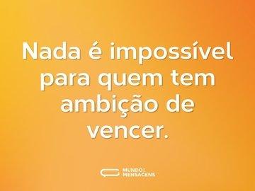 Nada é impossível para quem tem ambição de vencer.