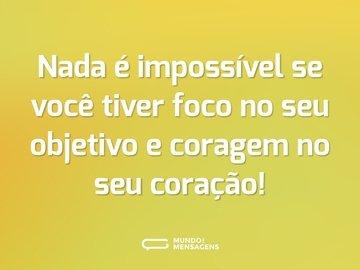 Nada é impossível se você tiver foco no seu objetivo e coragem no seu coração!